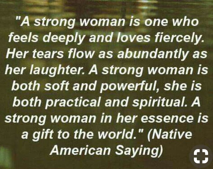 A strong woman feels deeply and loves fiercely. Her tears flow as abundantly as her laughter.  A strong woman is both soft and powerful, she is both practical and spiritual. A strong woman, in her essence, is a gift to the world.