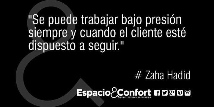 #Frases Zaha Hadid Se puede trabajar bajo presión siempre y cuando el cliente esté dispuesto a seguir.