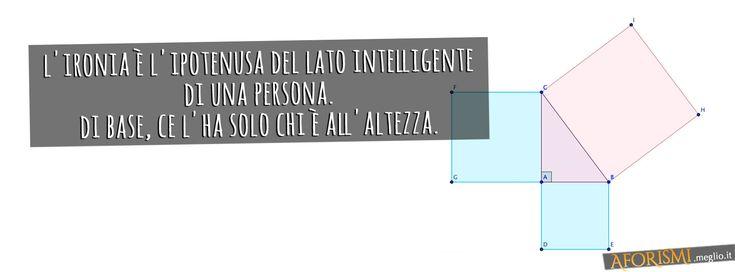 L'Ironia è l'ipotenusa del lato intelligente di una persona. Di base, ce l'ha solo chi è all'altezza.