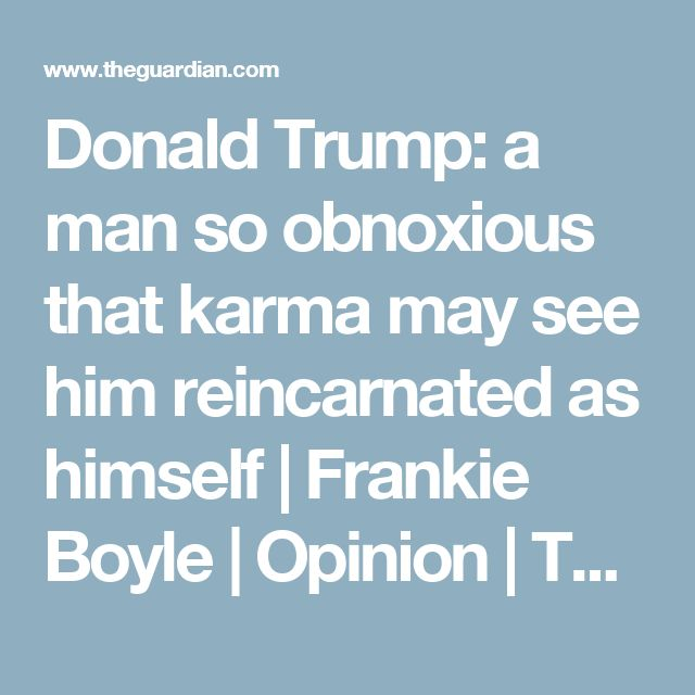 Donald Trump: a man so obnoxious that karma may see him reincarnated as himself | Frankie Boyle | Opinion | The Guardian