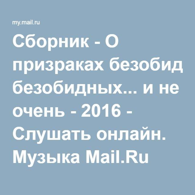 Сборник - О призраках безобидных... и не очень - 2016 - Слушать онлайн. Музыка Mail.Ru