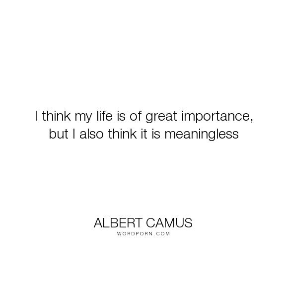 "Albert Camus - ""I think my life is of great importance, but I also think it is meaningless"". philosophy, absurd, philosophy-of-life, absurdism, musings"