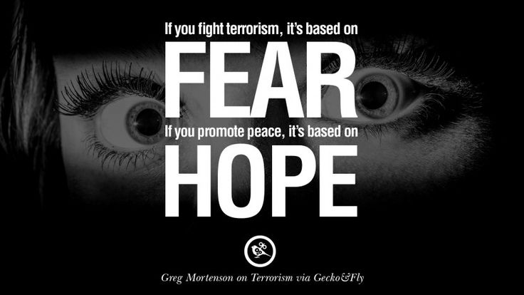 If you fight terrorism, it is based on fear. If you promote peace, it's based on hope. – Greg Mortenson 20 Inspiring Quotes Against Terrorist and Religious Terrorism
