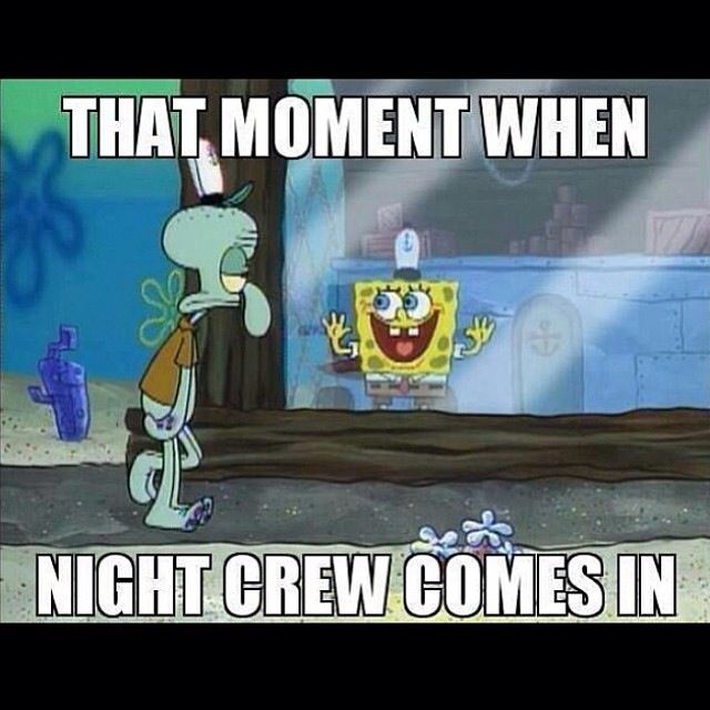 This is me and Lindsay for sure, we get TOO excited when night shift comes in.