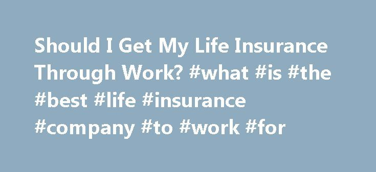 Should I Get My Life Insurance Through Work? #what #is #the #best #life #insurance #company #to #work #for http://wisconsin.remmont.com/should-i-get-my-life-insurance-through-work-what-is-the-best-life-insurance-company-to-work-for/  # Should I Buy My Life Insurance Through Work? Updated July 07, 2016 Many employers will offer basic life insurance to their employees as a part of the employee benefits package. This life insurance is usually for a small amount or equal to one year s salary…