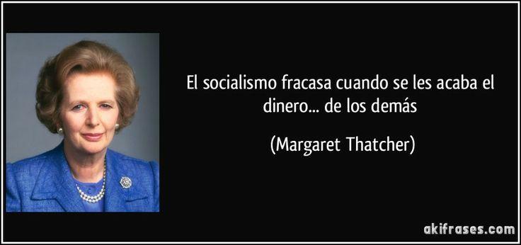 El socialismo fracasa cuando se les acaba el dinero... de los demás (Margaret Thatcher)