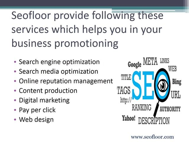 SEO stands for Search Engine Optimization. SEO or search engine optimization is a internet marketing technique. Seofloor is a USA SEO company. Seofloor is team of experts and professionals, which helps to get you on the first page of search engine like Google. Seofloor helps to promote your website with custom keyword analysis. They help to get your company ranked on Google and massive exposure to your customers.
