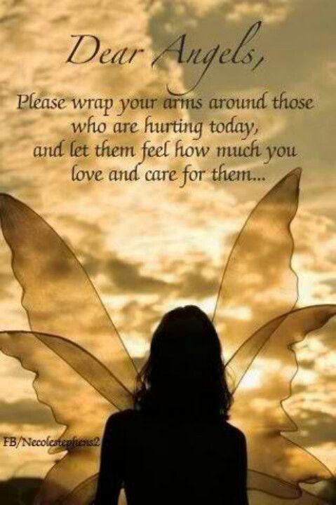 Queridos anjos , por favor, envolvam seus braços ao redor dos que estão sofrendo hoje , e deixa-os sentir o quanto vocês amam e se importam com eles ...