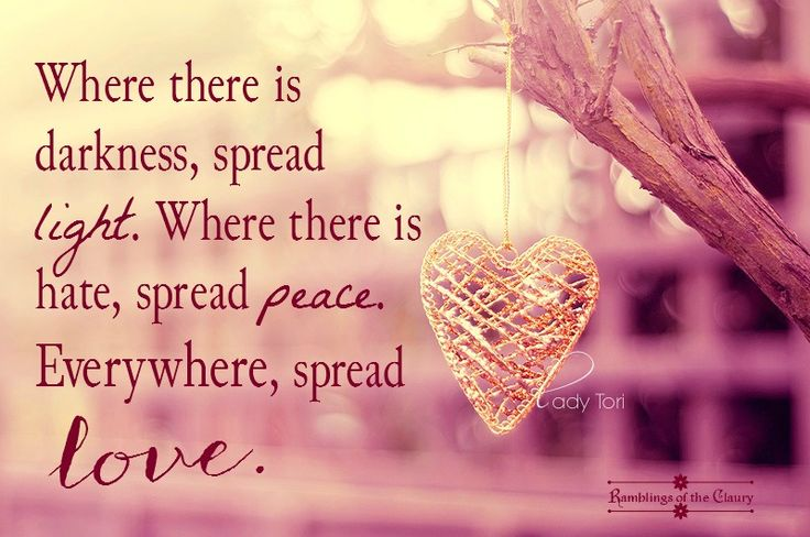 Where there is darkness, spread light. Where there is hate, spread peace. Everywhere, spread love