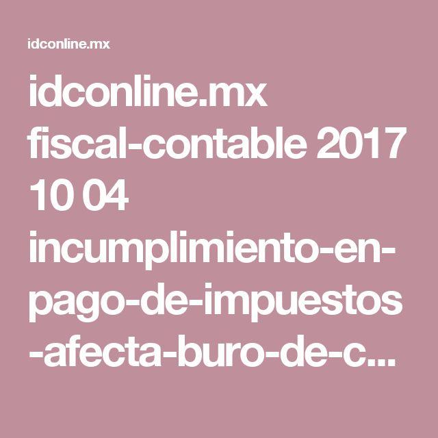 idconline.mx fiscal-contable 2017 10 04 incumplimiento-en-pago-de-impuestos-afecta-buro-de-credito amp