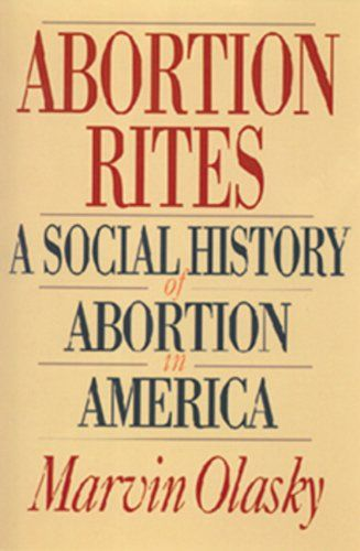 Abortion Rites: A Social History of Abortion in America by Marvin Olasky