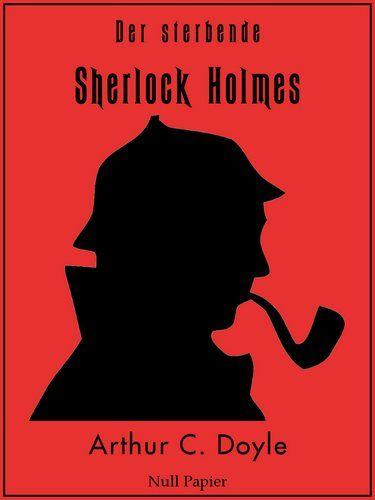 Arthur Conan Doyle: Der sterbende Sherlock Holmes: Und andere Detektivgeschichten - Illustrierte Fassung