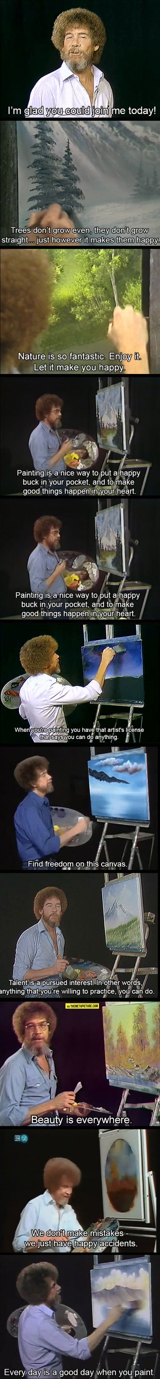 Bob Ross, Ladies And Gentlemen - I never watched his  show, since my style is very tight and has a lot of gristle. His, not so much.  But his advice is spot on for the most part.