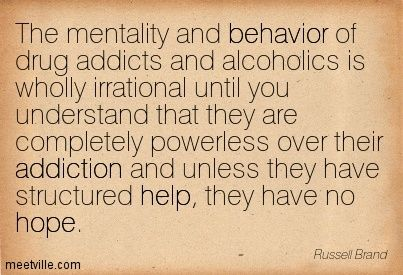 The mentality and behavior of drug addicts and alcoholics is wholly irrational until you understand that they are completely powerless over ...