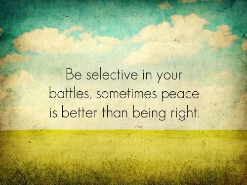 Be selective in your battles.  If ever a quote has hit home, this one does, especially right now.  I thought I needed to be right, when what I really needed to do was shut up.  If I could go back, I'd be wrong all day if I had to be; being right didn't feel as good as today feels bad.