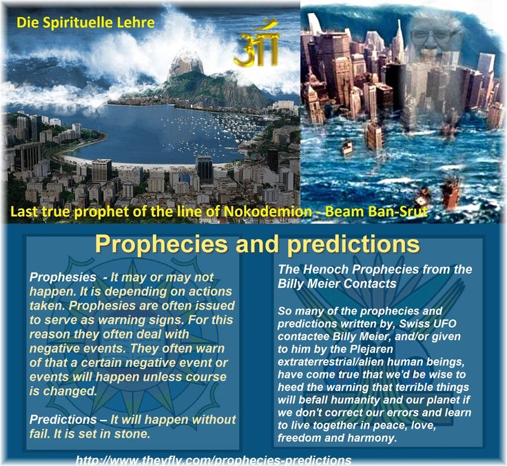 Prophecies and predictions   Prophesies  - It may or may not happen. It is depending on actions taken. Prophesies are often issued to serve as warning signs. For this reason they often deal with negative events. They often warn of that a certain negative event or events will happen unless course is changed.   Predictions – It will happen without fail. It is set in stone.       The Henoch Prophecies from the Billy Meier Contacts  So many of the prophecies and predictions written by, Swiss UFO…