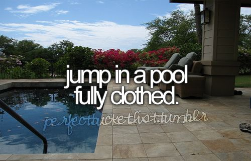 Jump in a pool fully clothed