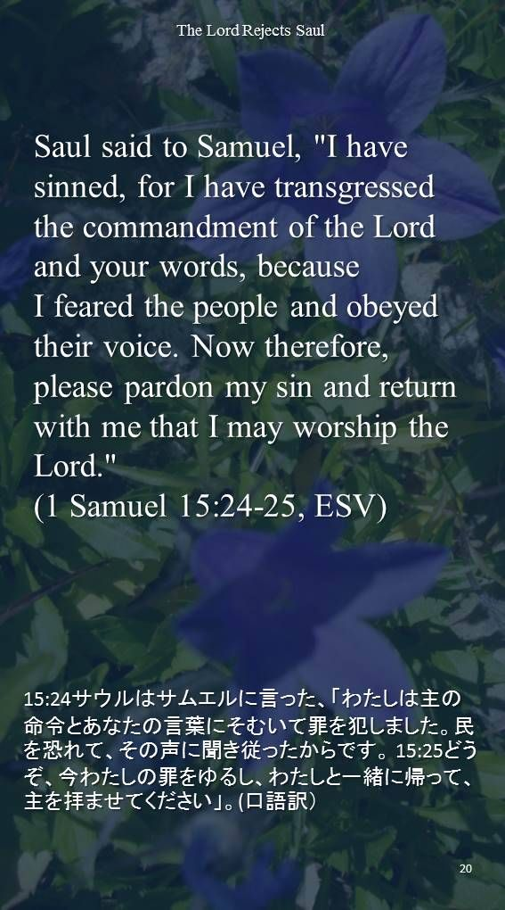 """Saul said to Samuel, """"I have sinned, for I have transgressed the commandment of the Lord and your words, because I feared the people and obeyed their voice. Now therefore, please pardon my sin and return with me that I may worship the Lord.""""(1 Samuel 15:24-25, ESV)15:24サウルはサムエルに言った、「わたしは主の命令とあなたの言葉にそむいて罪を犯しました。民を恐れて、その声に聞き従ったからです。 15:25どうぞ、今わたしの罪をゆるし、わたしと一緒に帰って、主を拝ませてください」。(口語訳)"""