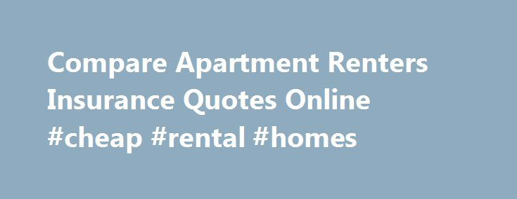 Compare Apartment Renters Insurance Quotes Online #cheap #rental #homes http://attorney.nef2.com/compare-apartment-renters-insurance-quotes-online-cheap-rental-homes/  #apartment renters insurance # Insurance for Renters: Strategies and Tactics for Success Shopping for insurance for renters can be confusing and complicated, particularly if you own valuable possessions, such as treasured antiques, expensive jewelry, or state-of-the-art electronics. This article will explain the basics about…