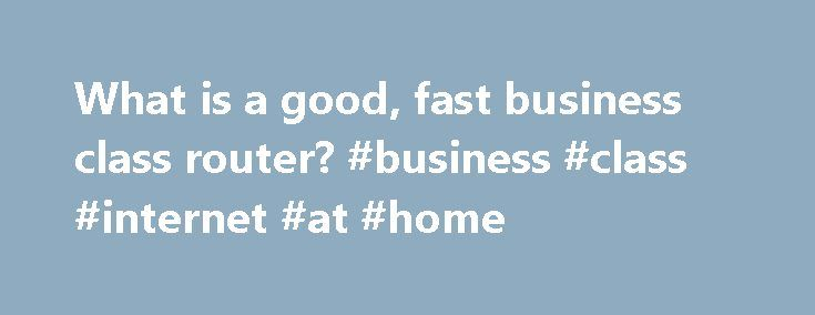 What is a good, fast business class router? #business #class #internet #at #home http://guyana.remmont.com/what-is-a-good-fast-business-class-router-business-class-internet-at-home/  # What is a good, fast business class router? Mike Nickerson Dec 29, 2013, 9:08 PM Looking for opinions on a solid, business class router. Would need to support between 100 and 150 users and have fast upload and download speeds. Wired is prefered, but a goof wireless model would also work. Will be connecting 5…