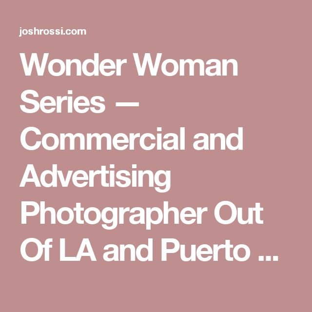 Wonder Woman Series — Commercial and Advertising Photographer Out Of LA and Puerto Rico