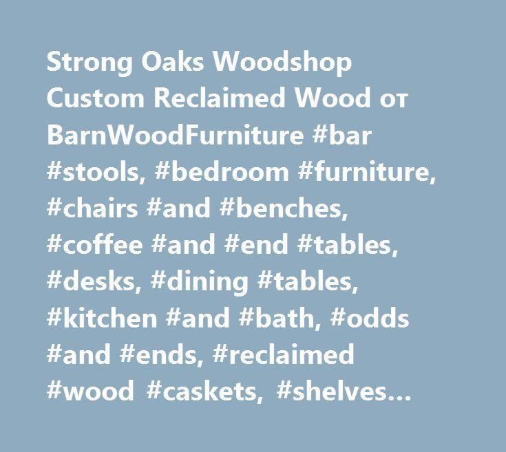 Strong Oaks Woodshop Custom Reclaimed Wood от BarnWoodFurniture #bar #stools, #bedroom #furniture, #chairs #and #benches, #coffee #and #end #tables, #desks, #dining #tables, #kitchen #and #bath, #odds #and #ends, #reclaimed #wood #caskets, #shelves #and #coat #racks http://furniture.remmont.com/strong-oaks-woodshop-custom-reclaimed-wood-%d0%be%d1%82-barnwoodfurniture-bar-stools-bedroom-furniture-chairs-and-benches-coffee-and-end-tables-desks-dining-tables-kitchen-and-b-5/  BarnWoodFurniture…