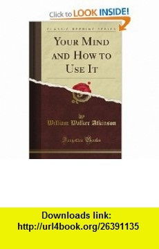 Your Mind and How to Use It (Classic Reprint) (9781440047091) William Walker Atkinson , ISBN-10: 144004709X  , ISBN-13: 978-1440047091 ,  , tutorials , pdf , ebook , torrent , downloads , rapidshare , filesonic , hotfile , megaupload , fileserve