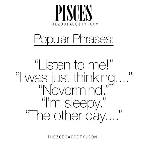 I say the third and fourth phrases very frequently! Zodiac Pisces Popular Phrases. For much more on the zodiac signs, click here.