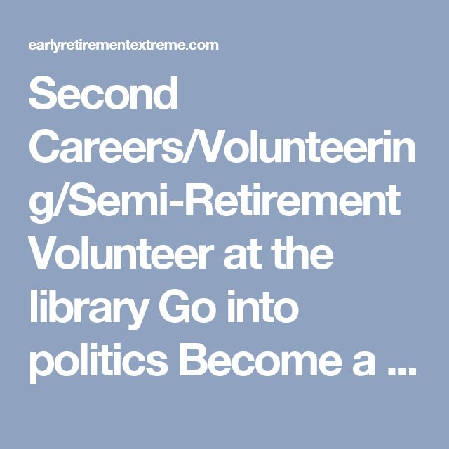 Second Careers/Volunteering/Semi-Retirement Volunteer at the library Go into politics Become a mentor for start-up entrepreneurs Develop open source software Become a visiting professor Open a bar Open a coffeeshop Become a tour guide for your favorite place Drive the SAG wagon for amateur cyclists Become an activist for a cause you care about