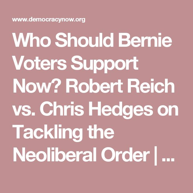 Who Should Bernie Voters Support Now? Robert Reich vs. Chris Hedges on Tackling the Neoliberal Order | Democracy Now!
