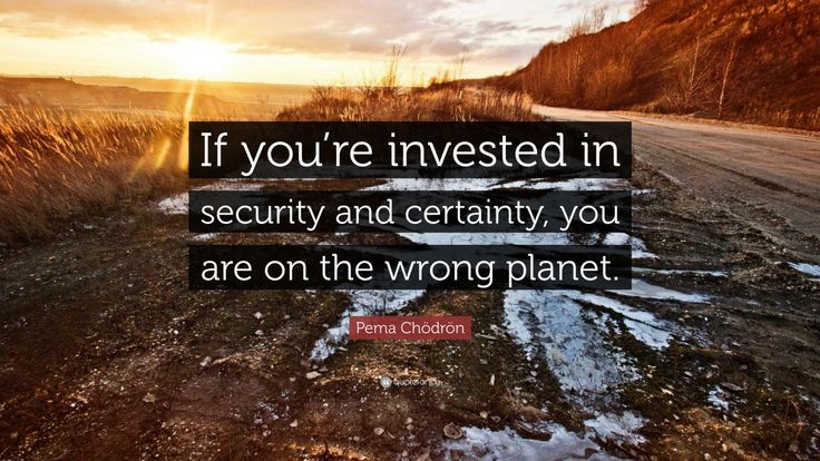 """Pema Chödrön Quote: """"If you're invested in security and certainty, you are on the wrong planet."""""""