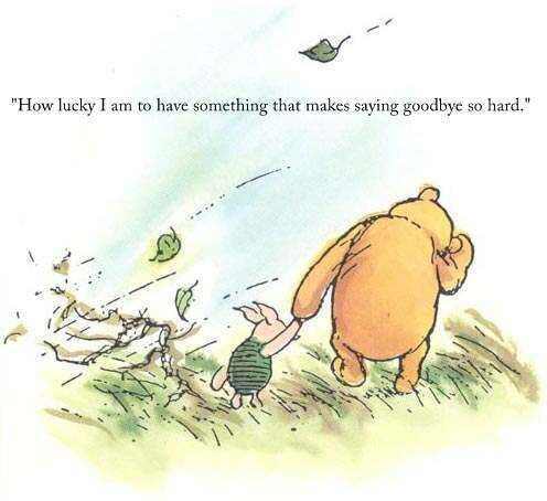 """""""How lucky I am to have something that makes saying goodbye so hard.""""   - a.a.milne"""