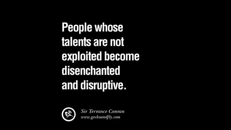 People whose talents are not exploited become disenchanted and disruptive. – Sir Terrance Conran 21 Famous Quotes on Education, School and Knowledge