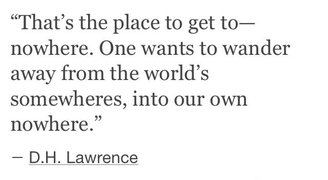 """That's the place to get to -- nowhere."" // D H Lawrence"