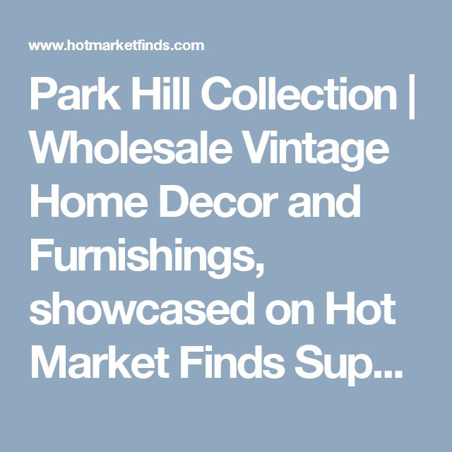 Park Hill Collection | Wholesale Vintage Home Decor and Furnishings, showcased on Hot Market Finds Supplier Spotlight