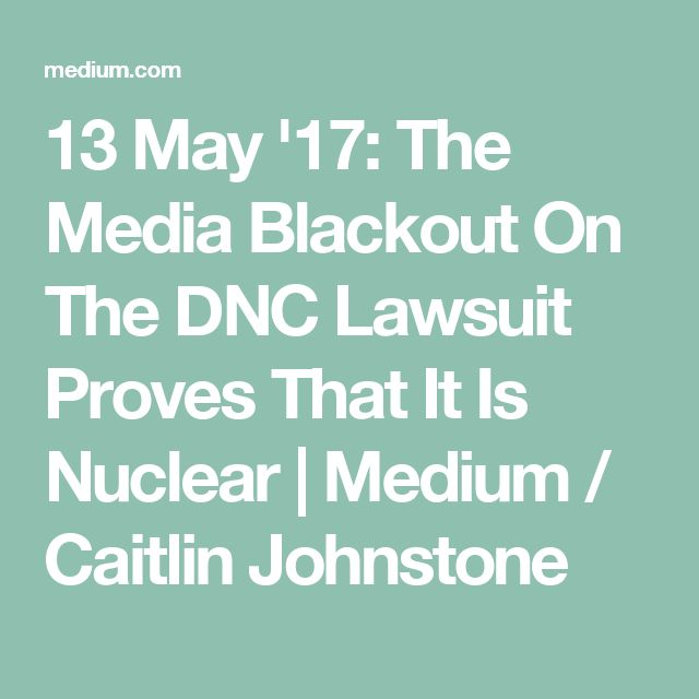 13 May '17:  The Media Blackout On The DNC Lawsuit Proves That It Is Nuclear | Medium  #DNCFraud
