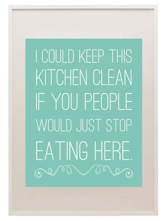 I could keep this kitchen clean if you people would just ...