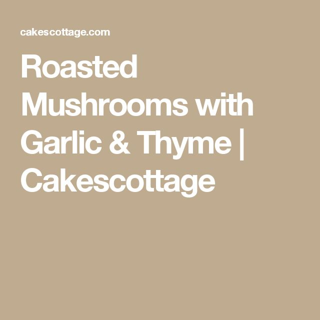 Roasted Mushrooms with Garlic & Thyme | Cakescottage