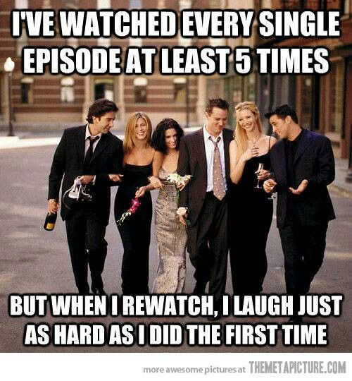 more like I have watched the season over 13 times and still laugh and find things I have missed xD Friends ♡