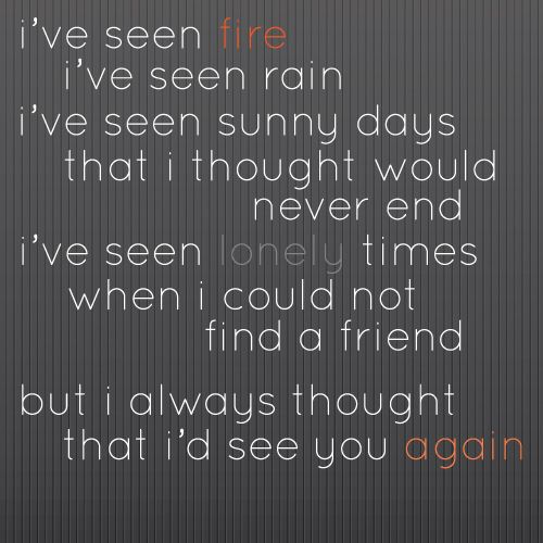 Fire and Rain, James Taylor I really thought I would see you again...