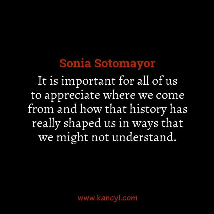 """""""It is important for all of us to appreciate where we come from and how that history has really shaped us in ways that we might not understand."""", Sonia Sotomayor"""