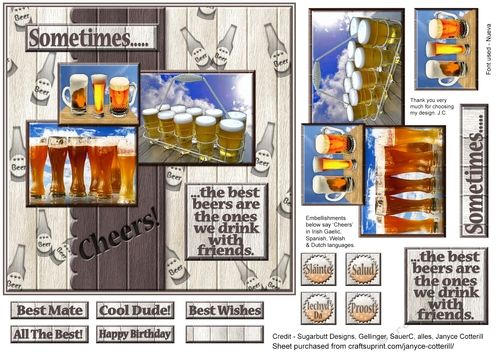 """A new sheet in my Sometimes....range of designs. Sometimes.....the best beers are the ones we drink with friends.  A great one for those who enjoy their beers. Quick and easy to put together and with matching verse insert or blank insert if needed.  There are 5 greeting tiles and a blank, 4 extra embellishments which say Cheers in Irish Gaelic, Spanish, Welsh and Dutch.   Card front prints out at just over 6.5"""" x 6.5""""  This sheet joins the other 41 sheets, including inserts, in the ..."""