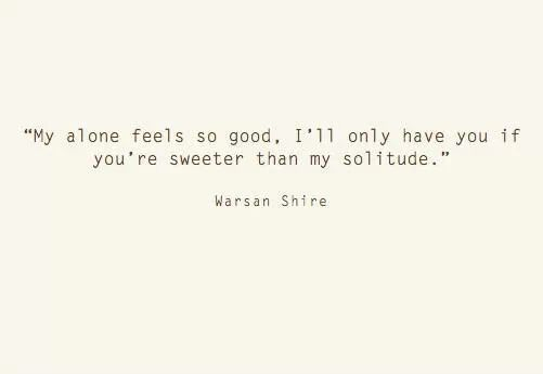 """""""My alone feels so good, I'll only have you if you're sweeter than my solitude."""" ~ Warsan Shire #Poetry"""