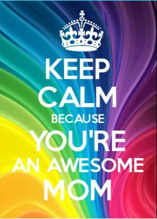 Keep calm because you're an awesome Mom