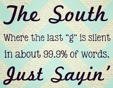 "The South... Where the last ""g"" is silent in about 99.9% of words.  Just sayin'.☆.•*´¨`*••  Southern dialect /charm /speech"