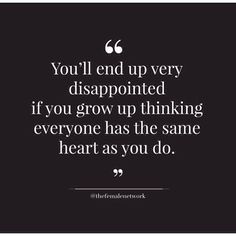 """You'll end up very disappointed if you grow up thinking everyone has the same heart as you do."""