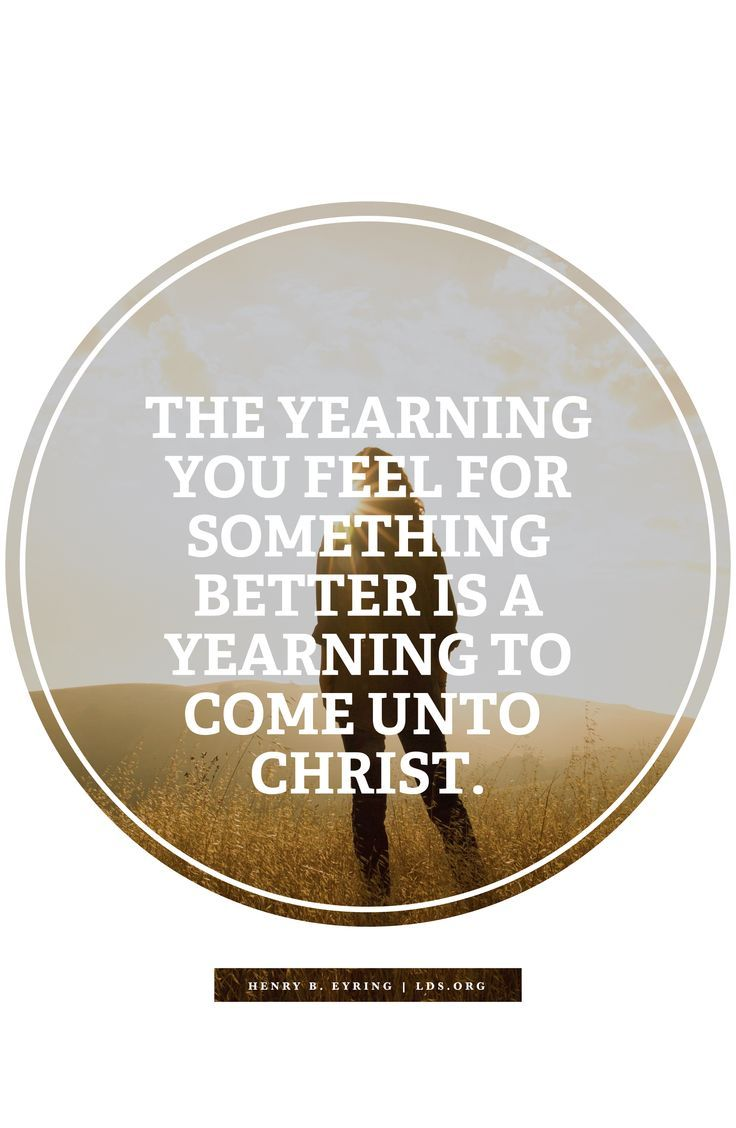 The yearning you feel for something better is a yearning to come unto Christ. —Henry B. Eyring, #LDS