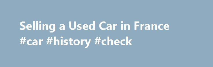 Selling a Used Car in France #car #history #check http://nigeria.remmont.com/selling-a-used-car-in-france-car-history-check/  #value of a used car # How to Sell a Used Car Make sure you know what the seller should provide for the buyer of a used car in France. All documents required by the seller can be downloaded and completed by hand. The seller must provide the buyer with the following: Certificat d'immatriculation barrée . this is the vehicle registration document, the certificat…