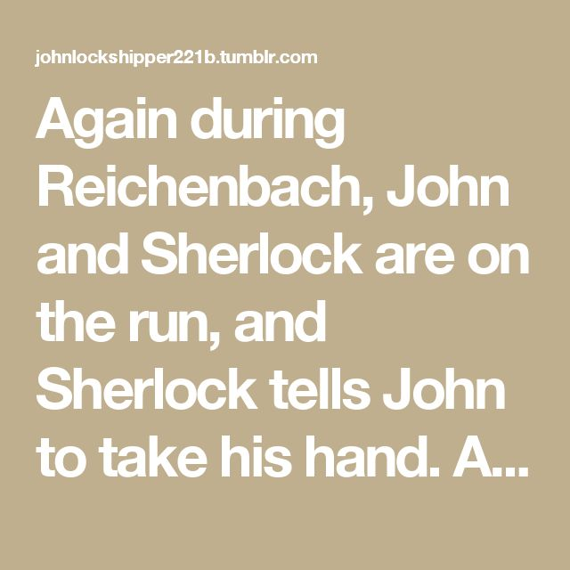 """Again during Reichenbach, John and Sherlock are on the run, and Sherlock tells John to take his hand. As they're running, John comments""""Now people will definitely talk!"""" That's a random moment to care what people think about you and your best friend, so either John is incredibly homophobic (which he's not), or he's acting defensive because he felt something Sherlock touched his hand."""