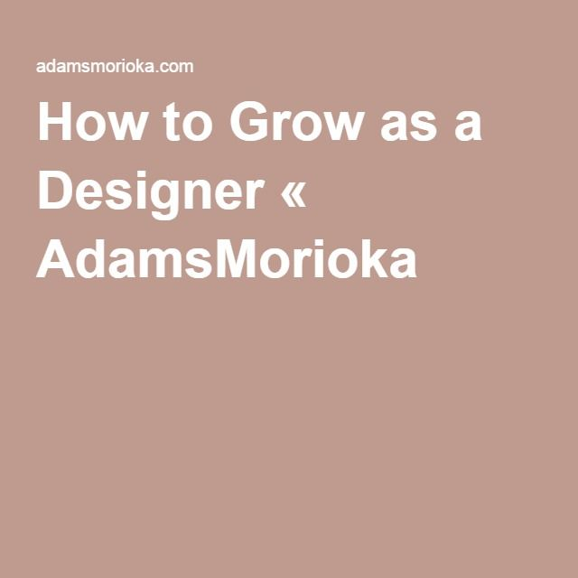 How to Grow as a Designer « AdamsMorioka